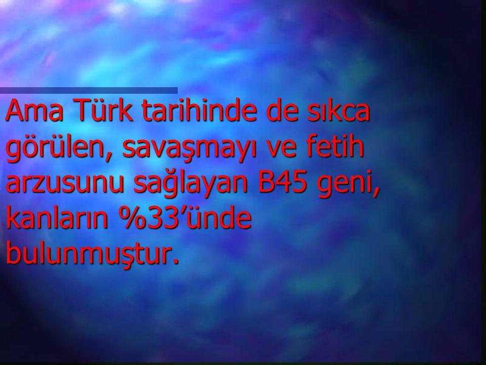Ama Türk tarihinde de sıkca görülen, savaşmayı ve fetih arzusunu sağlayan B45 geni, kanların %33'ünde bulunmuştur.