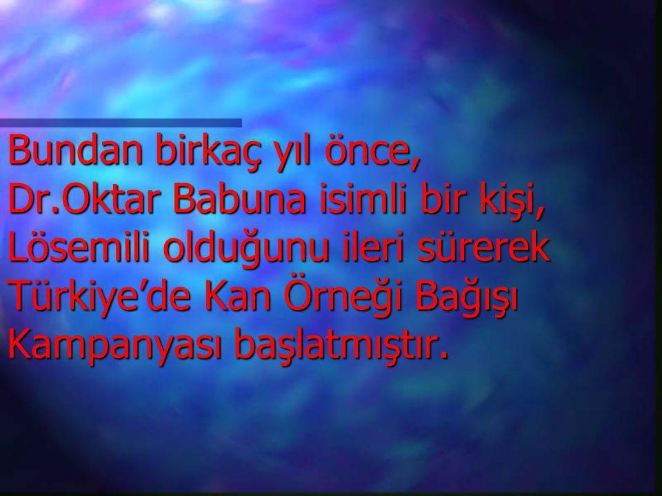 Bundan birkaç yıl önce, Dr.Oktar Babuna isimli bir kişi, Lösemili olduğunu ileri sürerek Türkiye'de Kan Örneği Bağışı Kampanyası başlatmıştır.
