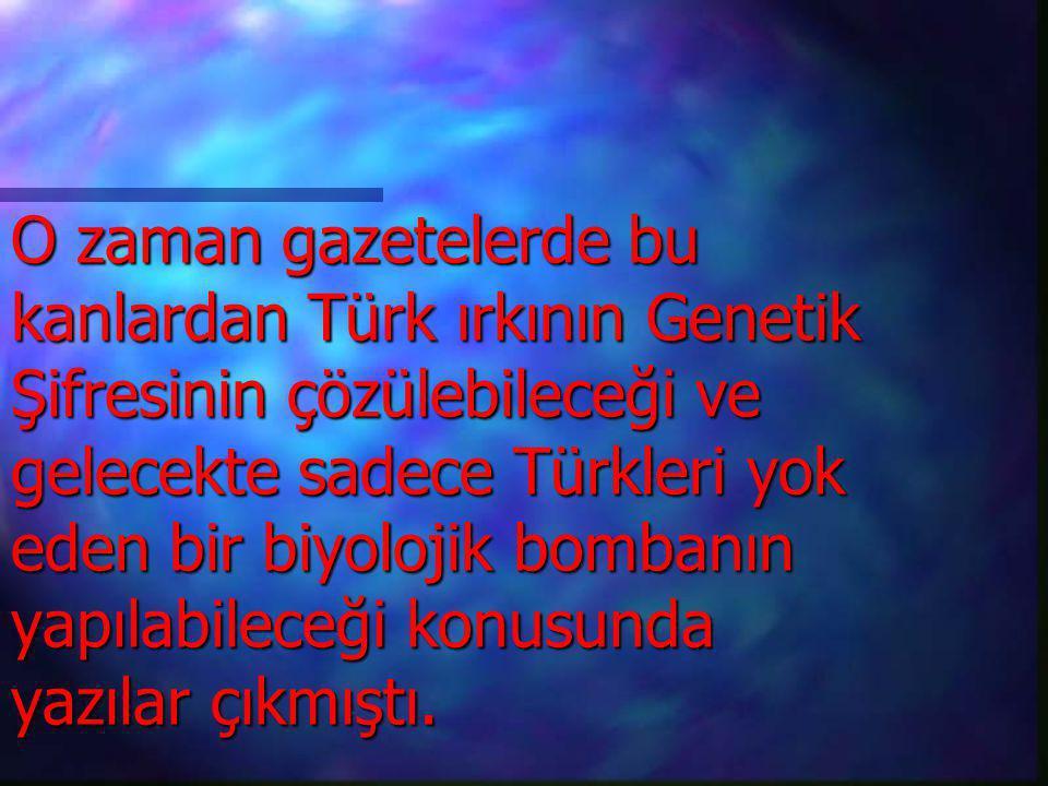 O zaman gazetelerde bu kanlardan Türk ırkının Genetik Şifresinin çözülebileceği ve gelecekte sadece Türkleri yok eden bir biyolojik bombanın yapılabileceği konusunda yazılar çıkmıştı.