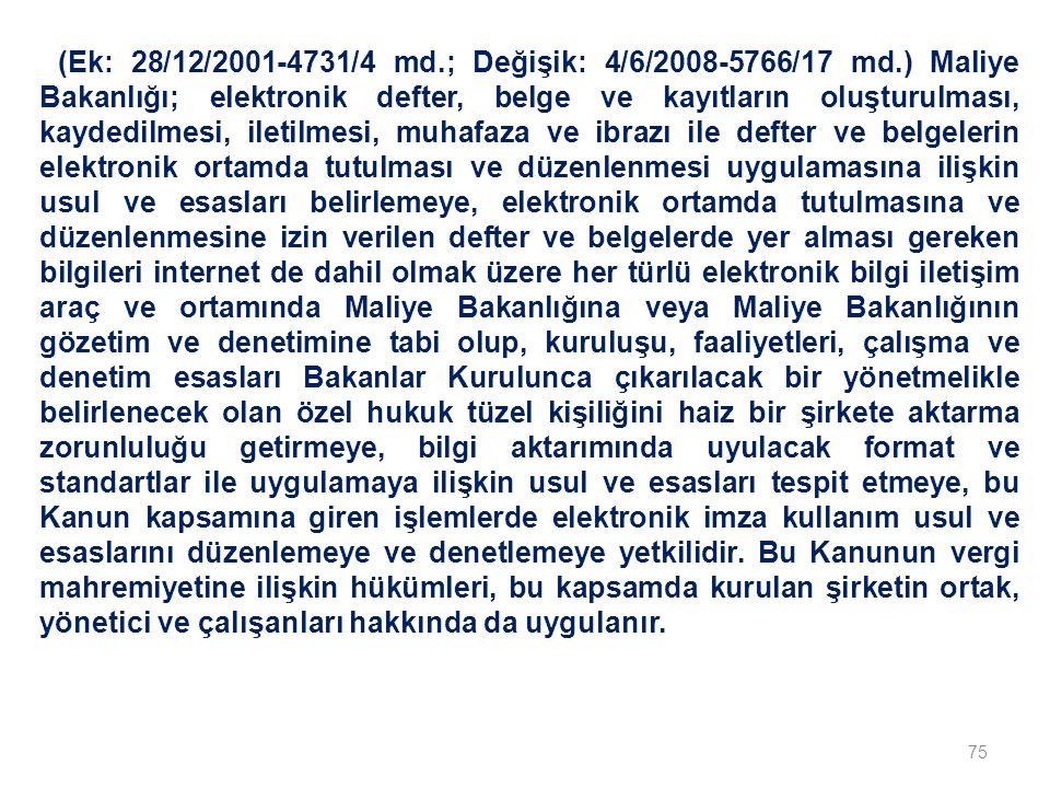 75 (Ek: 28/12/2001-4731/4 md.; Değişik: 4/6/2008-5766/17 md.) Maliye Bakanlığı; elektronik defter, belge ve kayıtların oluşturulması, kaydedilmesi, iletilmesi, muhafaza ve ibrazı ile defter ve belgelerin elektronik ortamda tutulması ve düzenlenmesi uygulamasına ilişkin usul ve esasları belirlemeye, elektronik ortamda tutulmasına ve düzenlenmesine izin verilen defter ve belgelerde yer alması gereken bilgileri internet de dahil olmak üzere her türlü elektronik bilgi iletişim araç ve ortamında Maliye Bakanlığına veya Maliye Bakanlığının gözetim ve denetimine tabi olup, kuruluşu, faaliyetleri, çalışma ve denetim esasları Bakanlar Kurulunca çıkarılacak bir yönetmelikle belirlenecek olan özel hukuk tüzel kişiliğini haiz bir şirkete aktarma zorunluluğu getirmeye, bilgi aktarımında uyulacak format ve standartlar ile uygulamaya ilişkin usul ve esasları tespit etmeye, bu Kanun kapsamına giren işlemlerde elektronik imza kullanım usul ve esaslarını düzenlemeye ve denetlemeye yetkilidir.