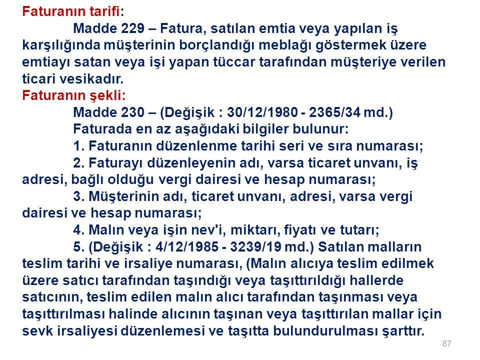 87 Faturanın tarifi: Madde 229 – Fatura, satılan emtia veya yapılan iş karşılığında müşterinin borçlandığı meblağı göstermek üzere emtiayı satan veya işi yapan tüccar tarafından müşteriye verilen ticari vesikadır.