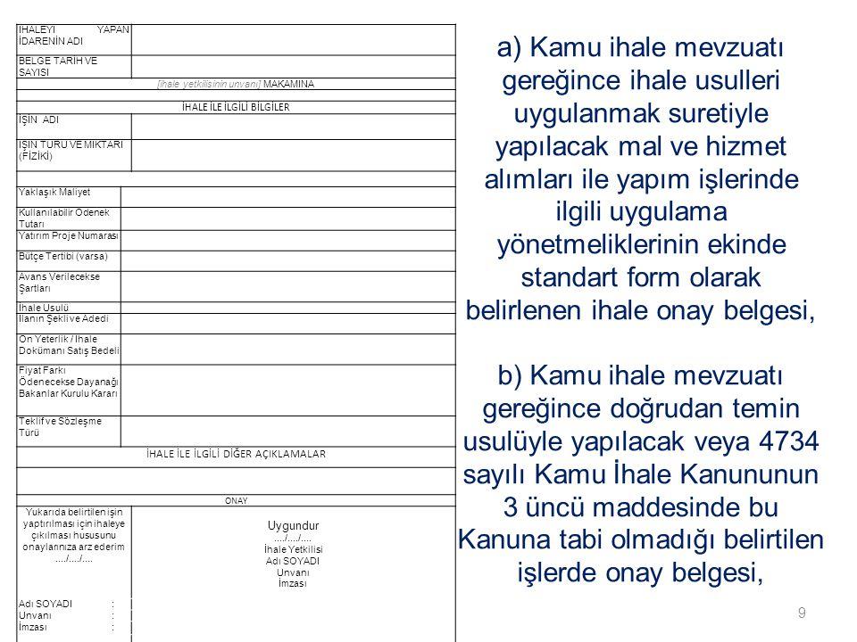 9 a) Kamu ihale mevzuatı gereğince ihale usulleri uygulanmak suretiyle yapılacak mal ve hizmet alımları ile yapım işlerinde ilgili uygulama yönetmeliklerinin ekinde standart form olarak belirlenen ihale onay belgesi, b) Kamu ihale mevzuatı gereğince doğrudan temin usulüyle yapılacak veya 4734 sayılı Kamu İhale Kanununun 3 üncü maddesinde bu Kanuna tabi olmadığı belirtilen işlerde onay belgesi, İHALEYİ YAPAN İDARENİN ADI BELGE TARİH VE SAYISI [ihale yetkilisinin unvanı] MAKAMINA İHALE İLE İLGİLİ BİLGİLER İŞİN ADI İŞİN TÜRÜ VE MİKTARI (FİZİKİ) Yaklaşık Maliyet Kullanılabilir Ödenek Tutarı Yatırım Proje Numarası Bütçe Tertibi (varsa) Avans Verilecekse Şartları İhale Usulü İlanın Şekli ve Adedi Ön Yeterlik / İhale Dokümanı Satış Bedeli Fiyat Farkı Ödenecekse Dayanağı Bakanlar Kurulu Kararı Teklif ve Sözleşme Türü İHALE İLE İLGİLİ DİĞER AÇIKLAMALAR ONAY Yukarıda belirtilen işin yaptırılması için ihaleye çıkılması hususunu onaylarınıza arz ederim..../..../....