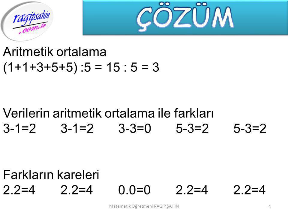 4 Aritmetik ortalama (1+1+3+5+5) :5 = 15 : 5 = 3 Verilerin aritmetik ortalama ile farkları 3-1=23-1=23-3=05-3=25-3=2 Farkların kareleri 2.2=42.2=40.0=02.2=42.2=4