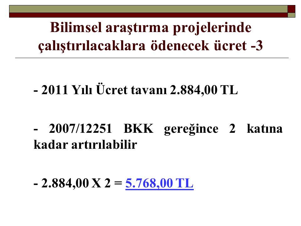 Bilimsel araştırma projelerinde çalıştırılacaklara ödenecek ücret -3 - 2011 Yılı Ücret tavanı 2.884,00 TL - 2007/12251 BKK gereğince 2 katına kadar artırılabilir - 2.884,00 X 2 = 5.768,00 TL