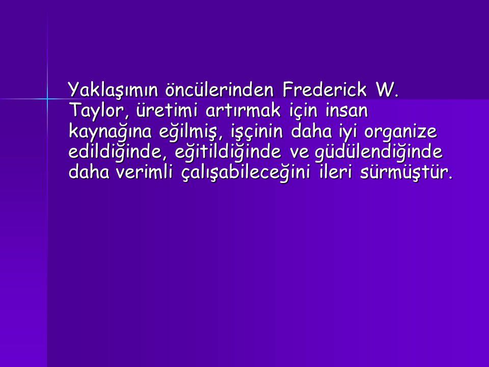Yaklaşımın öncülerinden Frederick W. Taylor, üretimi artırmak için insan kaynağına eğilmiş, işçinin daha iyi organize edildiğinde, eğitildiğinde ve gü