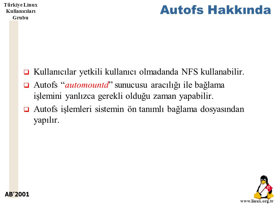 AB'2001 www.linux.org.tr Türkiye Linux Kullanıcıları Grubu Autofs Hakkında  Kullanıcılar yetkili kullanıcı olmadanda NFS kullanabilir.