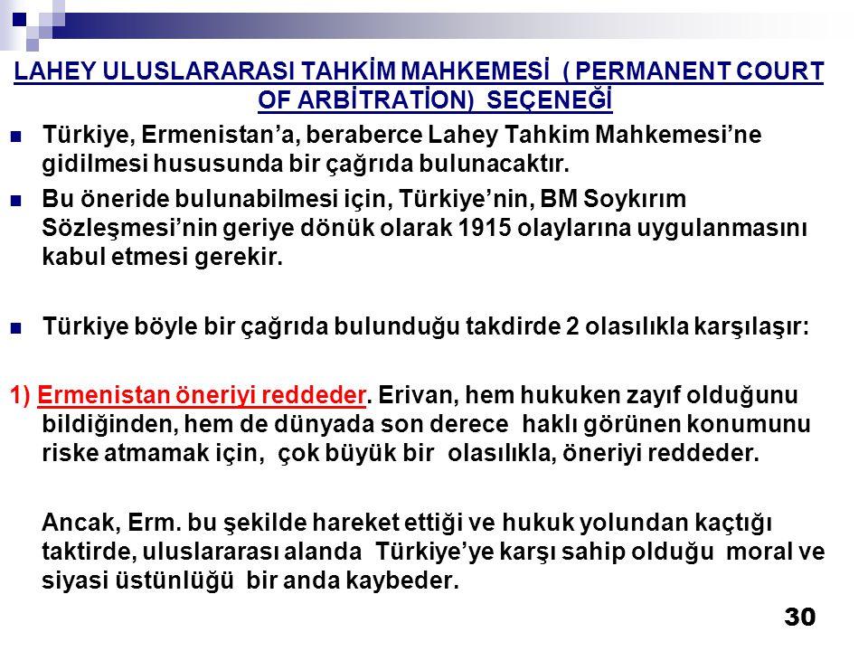 30 LAHEY ULUSLARARASI TAHKİM MAHKEMESİ ( PERMANENT COURT OF ARBİTRATİON) SEÇENEĞİ  Türkiye, Ermenistan'a, beraberce Lahey Tahkim Mahkemesi'ne gidilme