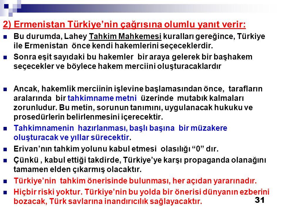 31 2) Ermenistan Türkiye'nin çağrısına olumlu yanıt verir:  Bu durumda, Lahey Tahkim Mahkemesi kuralları gereğince, Türkiye ile Ermenistan önce kendi