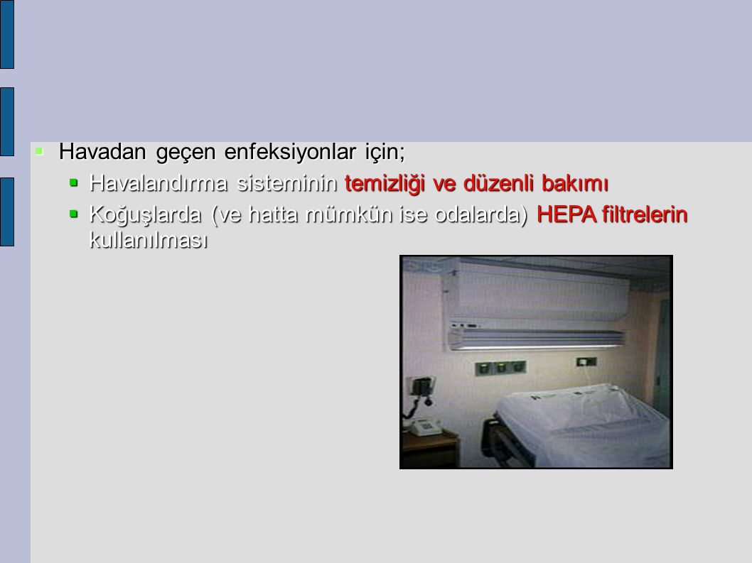  Havadan geçen enfeksiyonlar için;  Havalandırma sisteminin temizliği ve düzenli bakımı  Koğuşlarda (ve hatta mümkün ise odalarda) HEPA filtrelerin kullanılması