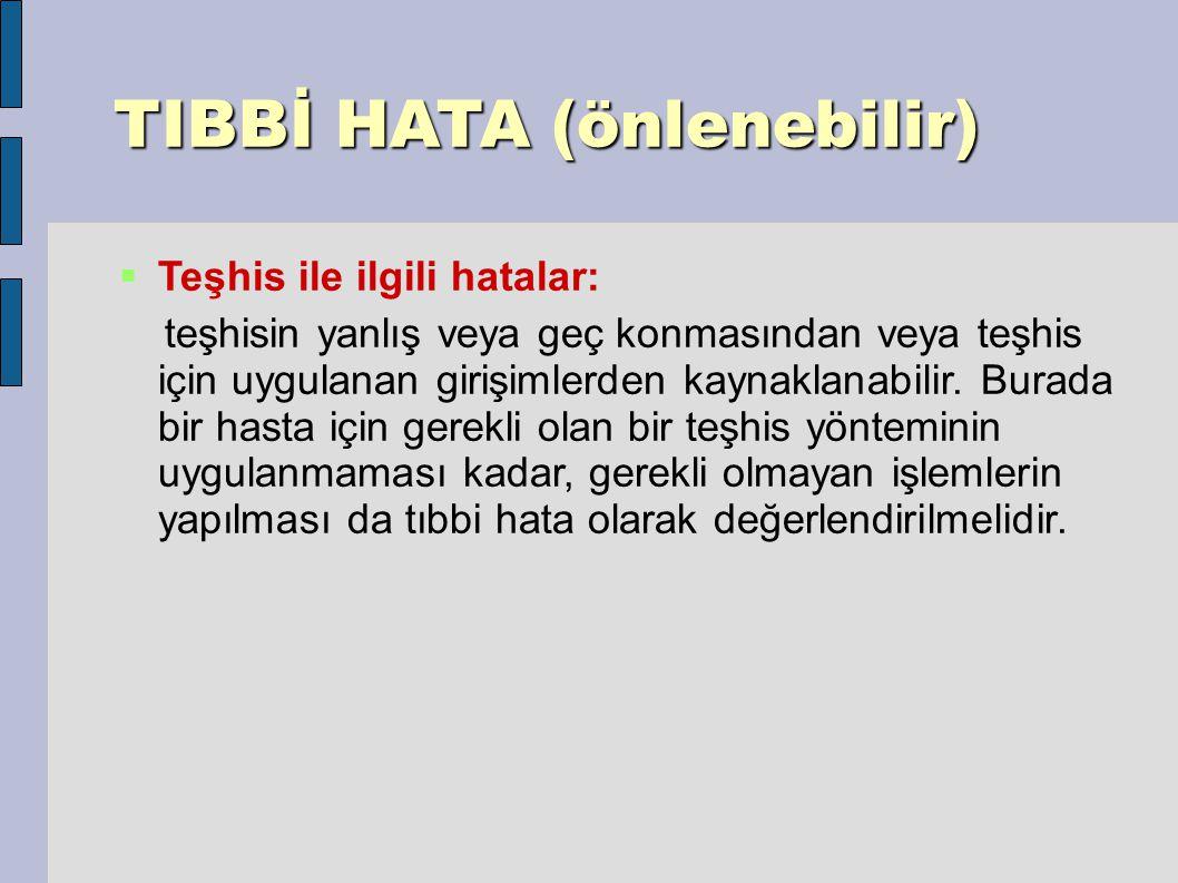 TIBBİ HATA (önlenebilir) TIBBİ HATA (önlenebilir)  Teşhis ile ilgili hatalar: teşhisin yanlış veya geç konmasından veya teşhis için uygulanan girişimlerden kaynaklanabilir.