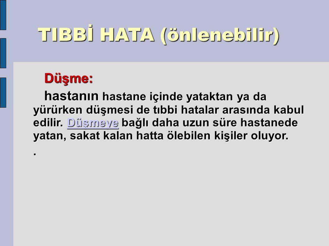 TIBBİ HATA (önlenebilir) TIBBİ HATA (önlenebilir) Düşme: Düşme: hastanın hastane içinde yataktan ya da yürürken düşmesi de tıbbi hatalar arasında kabul edilir.