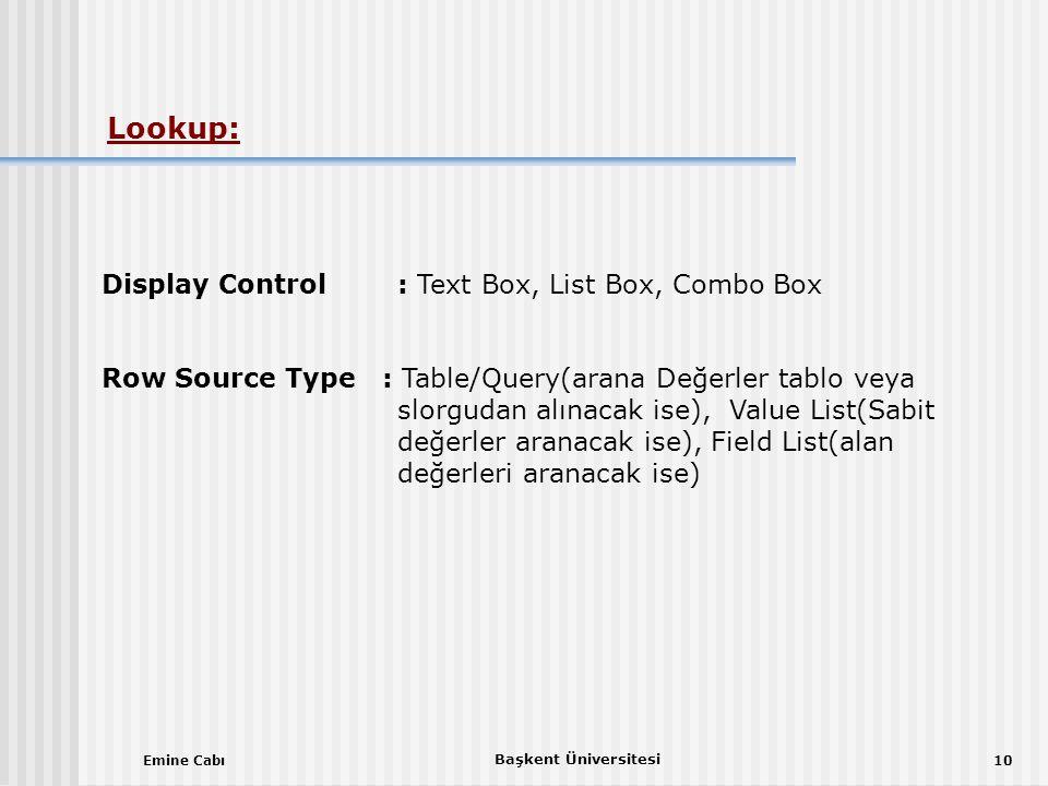 Emine Cabı Başkent Üniversitesi 10 Display Control: Text Box, List Box, Combo Box Row Source Type : Table/Query(arana Değerler tablo veya slorgudan alınacak ise), Value List(Sabit değerler aranacak ise), Field List(alan değerleri aranacak ise) Lookup: