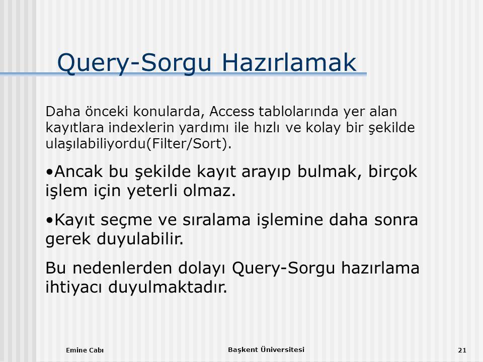 Emine Cabı Başkent Üniversitesi 21 Query-Sorgu Hazırlamak Daha önceki konularda, Access tablolarında yer alan kayıtlara indexlerin yardımı ile hızlı ve kolay bir şekilde ulaşılabiliyordu(Filter/Sort).