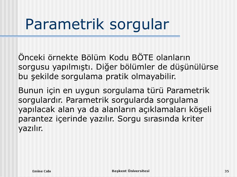 Emine Cabı Başkent Üniversitesi 35 Parametrik sorgular Önceki örnekte Bölüm Kodu BÖTE olanların sorgusu yapılmıştı.