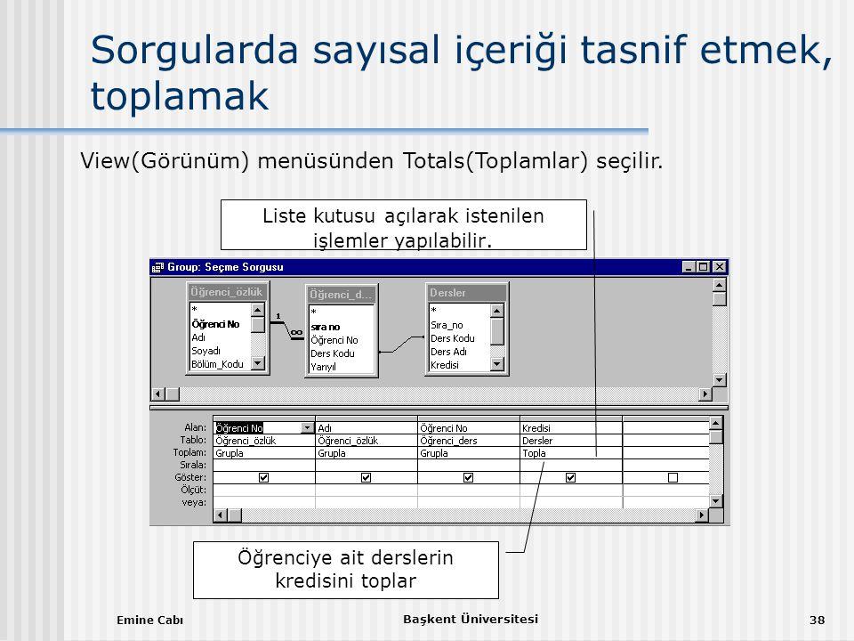 Emine Cabı Başkent Üniversitesi 38 Sorgularda sayısal içeriği tasnif etmek, toplamak Öğrenciye ait derslerin kredisini toplar View(Görünüm) menüsünden Totals(Toplamlar) seçilir.