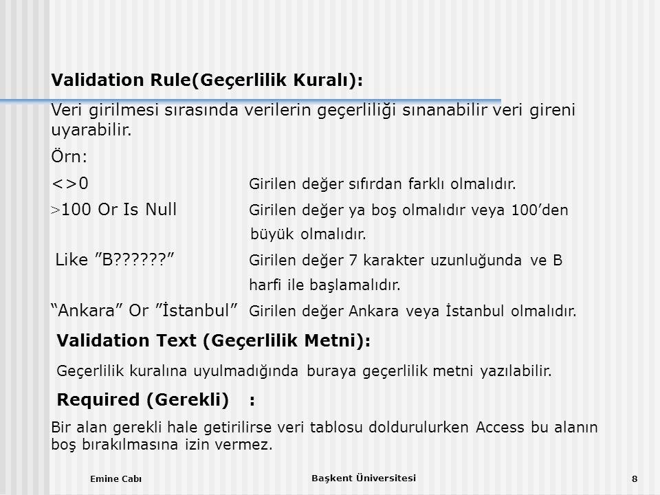 Emine Cabı Başkent Üniversitesi 8 Validation Rule(Geçerlilik Kuralı): Veri girilmesi sırasında verilerin geçerliliği sınanabilir veri gireni uyarabilir.