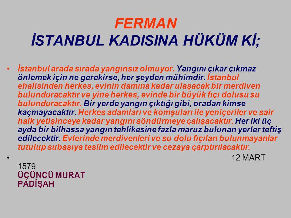 FERMAN İSTANBUL KADISINA HÜKÜM Kİ; •İstanbul arada sırada yangınsız olmuyor.