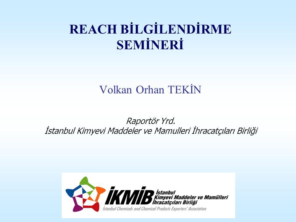 REACH BİLGİLENDİRME SEMİNERİ Volkan Orhan TEKİN Raportör Yrd. İstanbul Kimyevi Maddeler ve Mamulleri İhracatçıları Birliği
