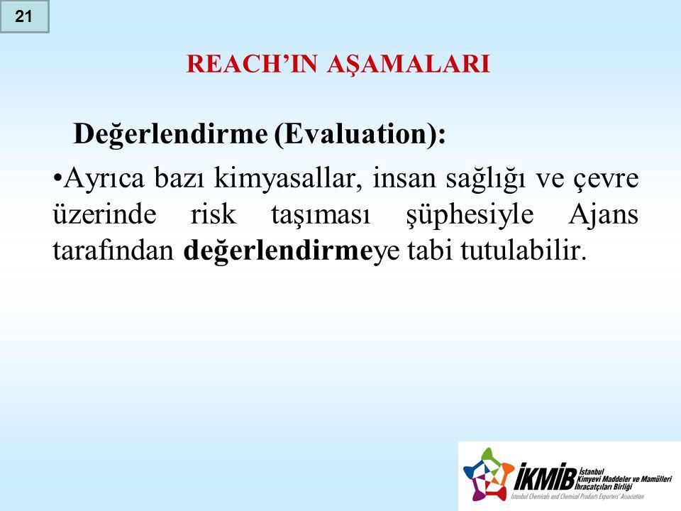 REACH'IN AŞAMALARI Değerlendirme (Evaluation): •Ayrıca bazı kimyasallar, insan sağlığı ve çevre üzerinde risk taşıması şüphesiyle Ajans tarafından değerlendirmeye tabi tutulabilir.