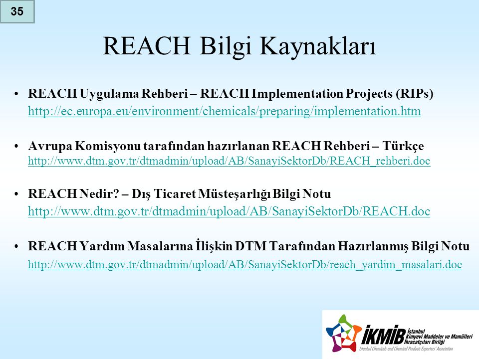 REACH Bilgi Kaynakları •REACH Uygulama Rehberi – REACH Implementation Projects (RIPs) http://ec.europa.eu/environment/chemicals/preparing/implementation.htm •Avrupa Komisyonu tarafından hazırlanan REACH Rehberi – Türkçe http://www.dtm.gov.tr/dtmadmin/upload/AB/SanayiSektorDb/REACH_rehberi.doc http://www.dtm.gov.tr/dtmadmin/upload/AB/SanayiSektorDb/REACH_rehberi.doc •REACH Nedir.