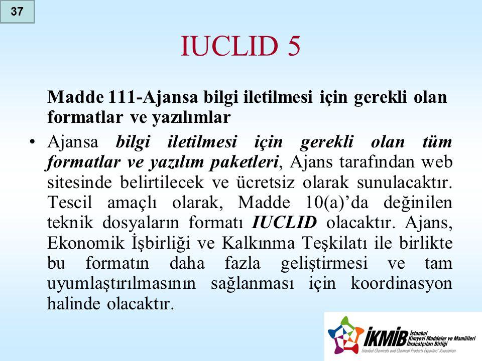 IUCLID 5 Madde 111-Ajansa bilgi iletilmesi için gerekli olan formatlar ve yazılımlar •Ajansa bilgi iletilmesi için gerekli olan tüm formatlar ve yazılım paketleri, Ajans tarafından web sitesinde belirtilecek ve ücretsiz olarak sunulacaktır.