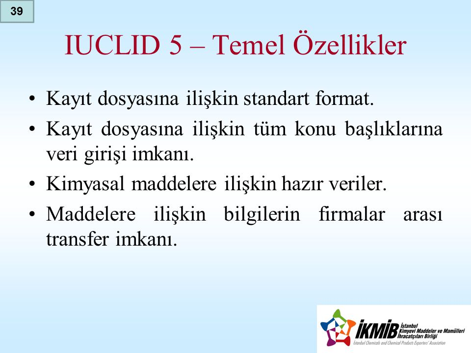IUCLID 5 – Temel Özellikler •Kayıt dosyasına ilişkin standart format. •Kayıt dosyasına ilişkin tüm konu başlıklarına veri girişi imkanı. •Kimyasal mad