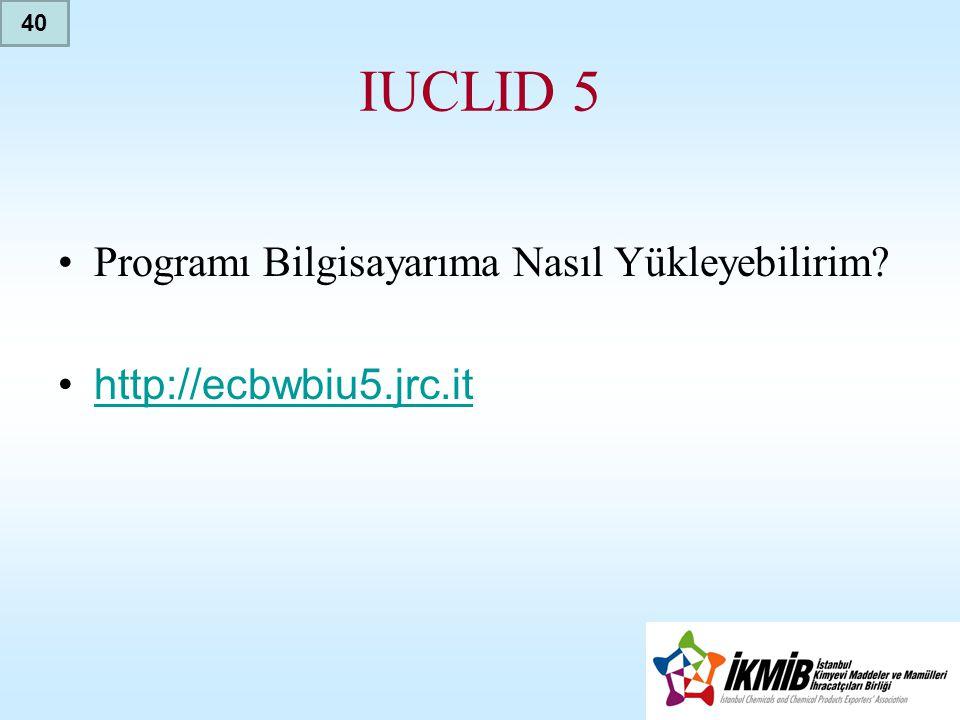IUCLID 5 •Programı Bilgisayarıma Nasıl Yükleyebilirim? •http://ecbwbiu5.jrc.ithttp://ecbwbiu5.jrc.it 40
