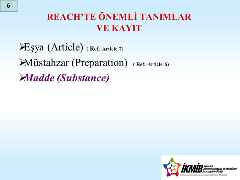 REACH'TE ÖNEMLİ TANIMLAR VE KAYIT  Eşya (Article) ( Ref: Article 7)  Müstahzar (Preparation) ( Ref: Article 6)  Madde (Substance) 5