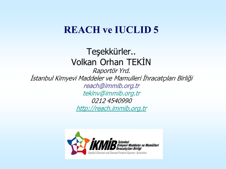 REACH ve IUCLID 5 Teşekkürler.. Volkan Orhan TEKİN Raportör Yrd. İstanbul Kimyevi Maddeler ve Mamulleri İhracatçıları Birliği reach@immib.org.tr tekin
