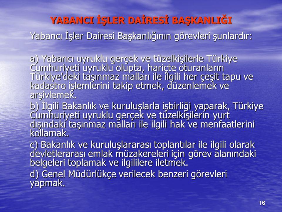 16 YABANCI İŞLER DAİRESİ BAŞKANLIĞI Yabancı İşler Dairesi Başkanlığının görevleri şunlardır: a) Yabancı uyruklu gerçek ve tüzelkişilerle Türkiye Cumhu