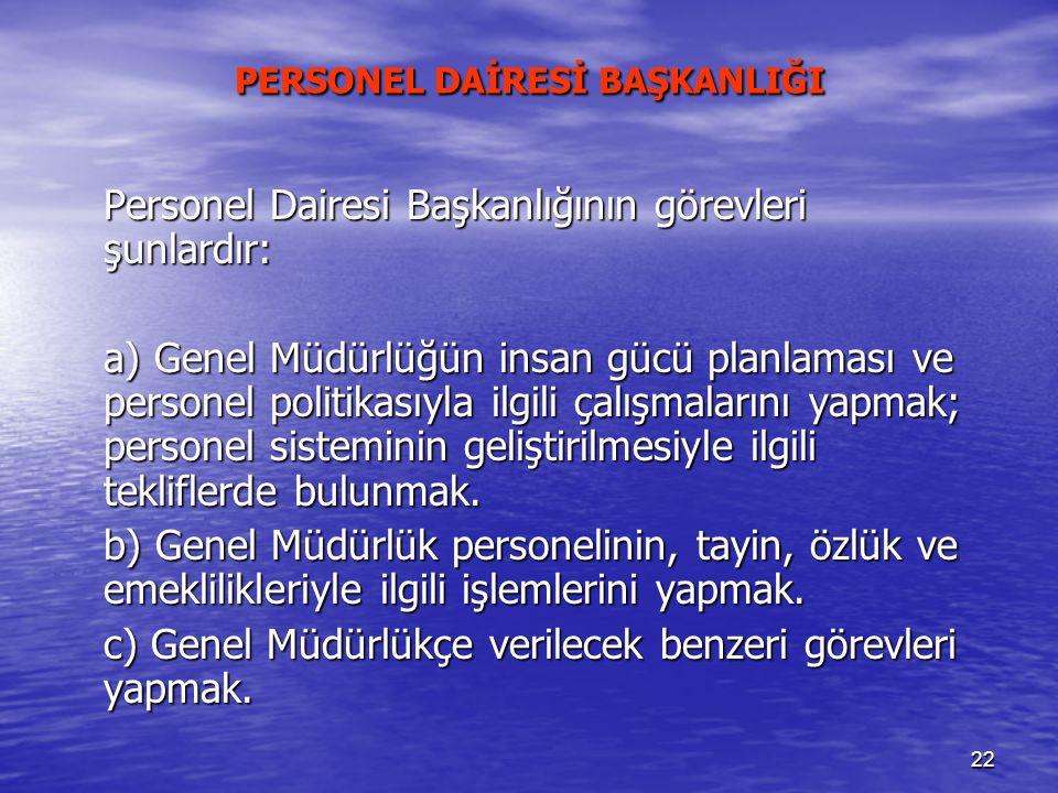 22 PERSONEL DAİRESİ BAŞKANLIĞI Personel Dairesi Başkanlığının görevleri şunlardır: a) Genel Müdürlüğün insan gücü planlaması ve personel politikasıyla