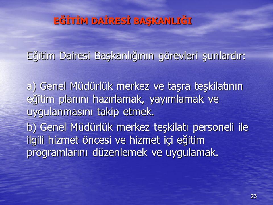 23 EĞİTİM DAİRESİ BAŞKANLIĞI EĞİTİM DAİRESİ BAŞKANLIĞI Eğitim Dairesi Başkanlığının görevleri şunlardır: a) Genel Müdürlük merkez ve taşra teşkilatını
