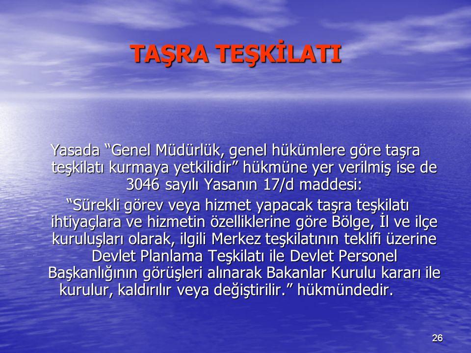 """26 TAŞRA TEŞKİLATI Yasada """"Genel Müdürlük, genel hükümlere göre taşra teşkilatı kurmaya yetkilidir"""" hükmüne yer verilmiş ise de 3046 sayılı Yasanın 17"""