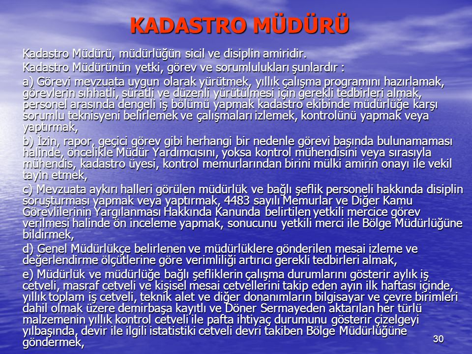 30 Kadastro Müdürü, müdürlüğün sicil ve disiplin amiridir. Kadastro Müdürünün yetki, görev ve sorumlulukları şunlardır : a) Görevi mevzuata uygun olar