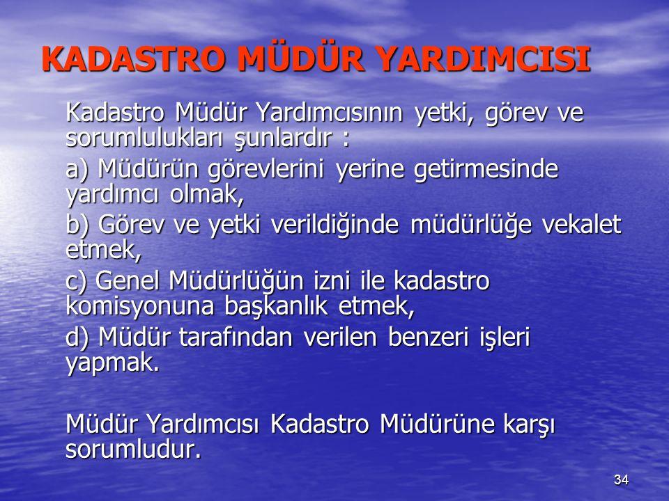 34 KADASTRO MÜDÜR YARDIMCISI Kadastro Müdür Yardımcısının yetki, görev ve sorumlulukları şunlardır : a) Müdürün görevlerini yerine getirmesinde yardım