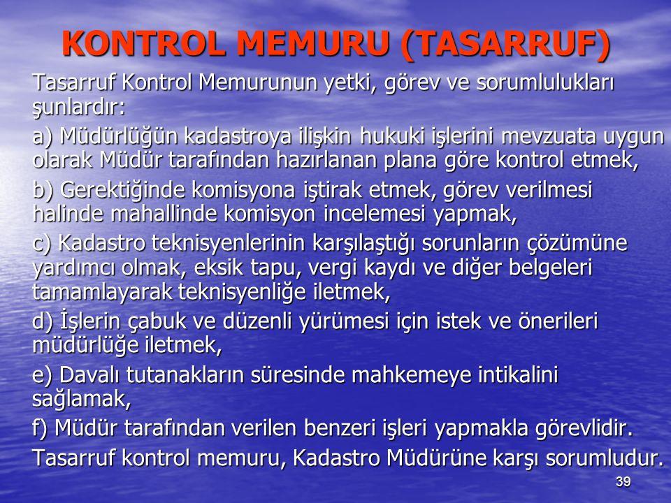 39 KONTROL MEMURU (TASARRUF) Tasarruf Kontrol Memurunun yetki, görev ve sorumlulukları şunlardır: a) Müdürlüğün kadastroya ilişkin hukuki işlerini mev