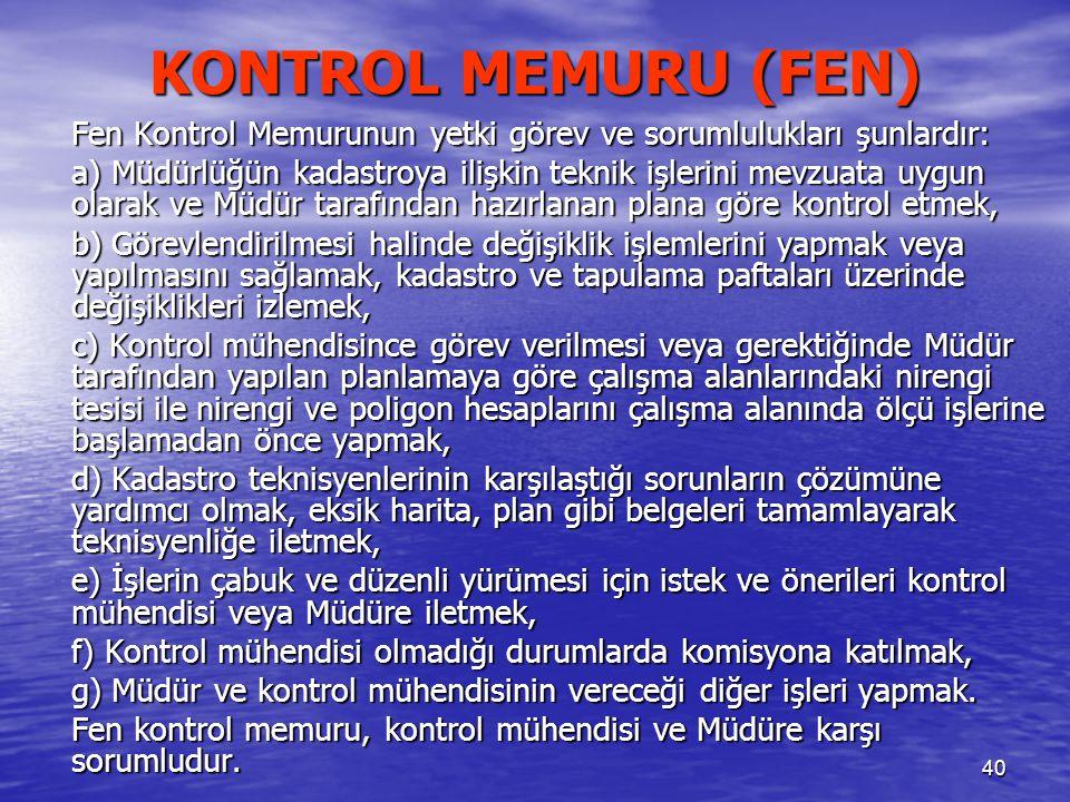 40 KONTROL MEMURU (FEN) Fen Kontrol Memurunun yetki görev ve sorumlulukları şunlardır: a) Müdürlüğün kadastroya ilişkin teknik işlerini mevzuata uygun