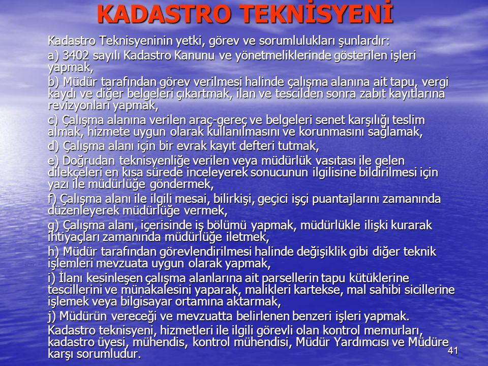 41 KADASTRO TEKNİSYENİ Kadastro Teknisyeninin yetki, görev ve sorumlulukları şunlardır: a) 3402 sayılı Kadastro Kanunu ve yönetmeliklerinde gösterilen