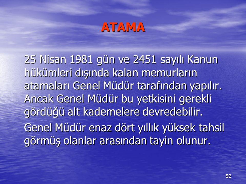 52 ATAMA 25 Nisan 1981 gün ve 2451 sayılı Kanun hükümleri dışında kalan memurların atamaları Genel Müdür tarafından yapılır. Ancak Genel Müdür bu yetk