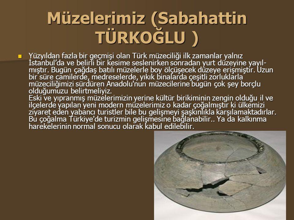 Müzelerimiz (Sabahattin TÜRKOĞLU )  Yüzyıldan fazla bir geçmişi olan Türk müzeciliği ilk zamanlar yalnız İstanbul'da ve belirli bir kesime seslenirken sonradan yurt düzeyine yayıl mıştır.