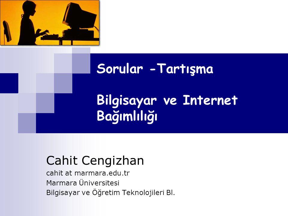 Sorular -Tartışma Bilgisayar ve Internet Bağımlılığı Cahit Cengizhan cahit at marmara.edu.tr Marmara Üniversitesi Bilgisayar ve Öğretim Teknolojileri Bl.