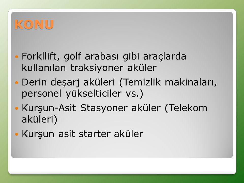 KONU  Forkllift, golf arabası gibi araçlarda kullanılan traksiyoner aküler  Derin deşarj aküleri (Temizlik makinaları, personel yükselticiler vs.)  Kurşun-Asit Stasyoner aküler (Telekom aküleri)  Kurşun asit starter aküler
