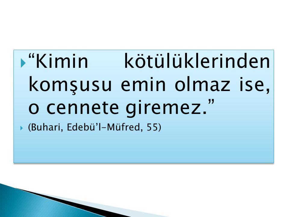  Kimin kötülüklerinden komşusu emin olmaz ise, o cennete giremez.  (Buhari, Edebü'l-Müfred, 55)  Kimin kötülüklerinden komşusu emin olmaz ise, o cennete giremez.  (Buhari, Edebü'l-Müfred, 55)