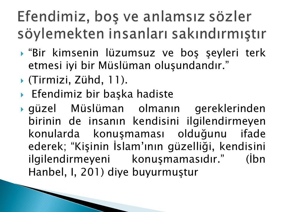 Bir kimsenin lüzumsuz ve boş şeyleri terk etmesi iyi bir Müslüman oluşundandır.  (Tirmizi, Zühd, 11).