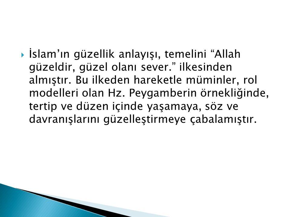  İslam'ın güzellik anlayışı, temelini Allah güzeldir, güzel olanı sever. ilkesinden almıştır.