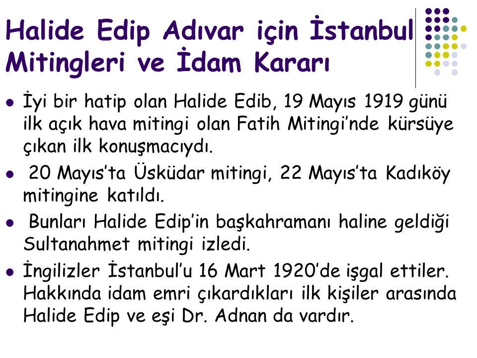 Halide Edip Adıvar için İstanbul Mitingleri ve İdam Kararı  İyi bir hatip olan Halide Edib, 19 Mayıs 1919 günü ilk açık hava mitingi olan Fatih Mitingi'nde kürsüye çıkan ilk konuşmacıydı.