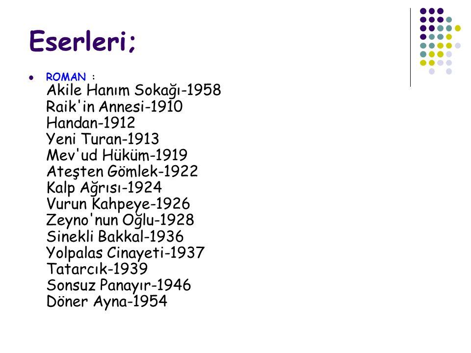 Eserleri;  ROMAN : Akile Hanım Sokağı-1958 Raik in Annesi-1910 Handan-1912 Yeni Turan-1913 Mev ud Hüküm-1919 Ateşten Gömlek-1922 Kalp Ağrısı-1924 Vurun Kahpeye-1926 Zeyno nun Oğlu-1928 Sinekli Bakkal-1936 Yolpalas Cinayeti-1937 Tatarcık-1939 Sonsuz Panayır-1946 Döner Ayna-1954