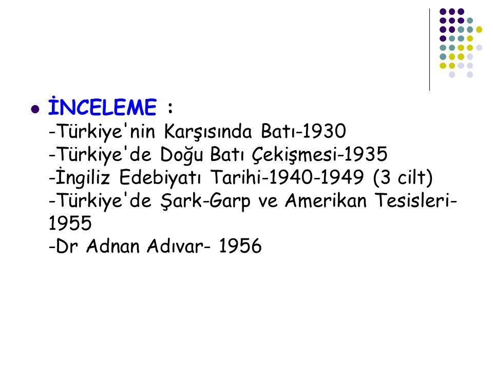  İNCELEME : -Türkiye nin Karşısında Batı-1930 -Türkiye de Doğu Batı Çekişmesi-1935 -İngiliz Edebiyatı Tarihi-1940-1949 (3 cilt) -Türkiye de Şark-Garp ve Amerikan Tesisleri- 1955 -Dr Adnan Adıvar- 1956