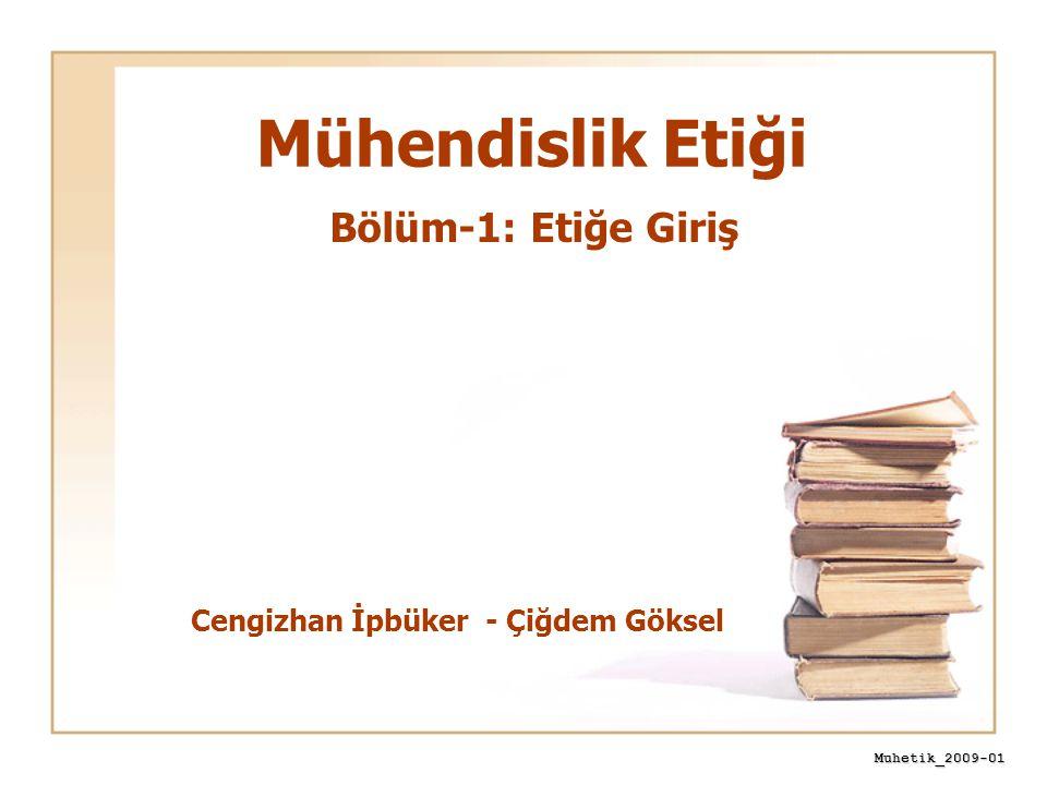 Muhetik_2009-01 Mühendislik Etiği Cengizhan İpbüker - Çiğdem Göksel Bölüm-1: Etiğe Giriş