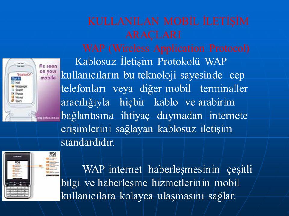 KULLANILAN MOBİL İLETİŞİM ARAÇLARI WAP (Wireless Application Protocol) Kablosuz İletişim Protokolü WAP kullanıcıların bu teknoloji sayesinde cep telefonları veya diğer mobil terminaller aracılığıyla hiçbir kablo ve arabirim bağlantısına ihtiyaç duymadan internete erişimlerini sağlayan kablosuz iletişim standardıdır.